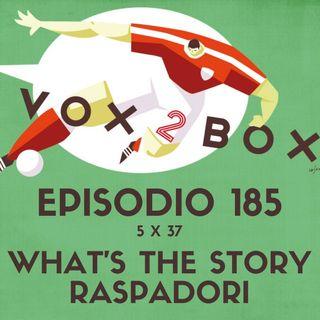Episodio 185 (5x37) - What's The Story Raspadori