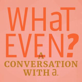 What Even? A Conversation with A