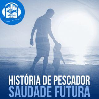 Saudade futura | História de pescador