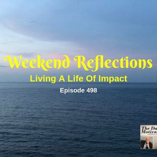 Weekend Reflections - Living A Life Of Impact. Episode #498