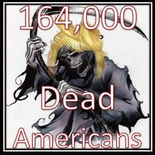 164,000 DEAD AMERICANS IS TRUMP NEW GOOD JOB! GIVE HIM HIS Sharpie to erase the DEAD!