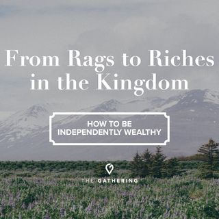 From Rags to Riches in the Kingdom - How to be Independently Wealthy