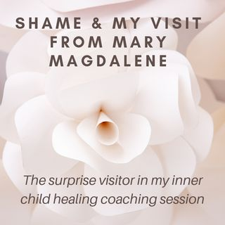 Shame & My Visit from Mary Magdalene