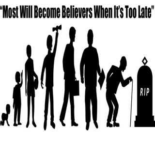 """Ep 57 """"Most Will become Believers When It's Too Late"""""""