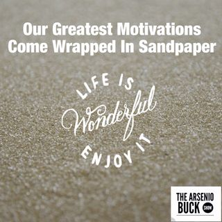 Our Greatest Motivation Comes Wrapped In Sandpaper