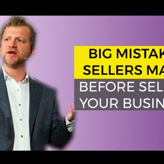 Big Mistakes Sellers Make Before Selling Your Business
