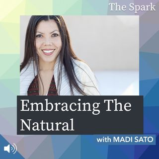 The Spark 064: Embracing The Natural with Madi Sato