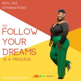 Real Ass Affirmations: To Follow Your Dreams is a Privilege