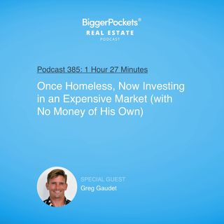 385: Once Homeless, Now Investing in an Expensive Market (With No Money of His Own) With Greg Gaudet