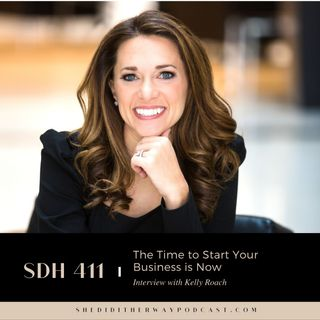 SDH 411: The Time to Start Your Business is Now with Kelly Roach