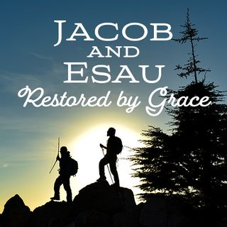Jacob & Esau- Restored by Grace
