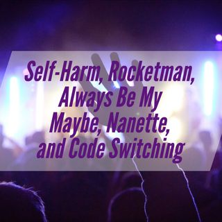 Self-Harm, Rocketman, Always Be My Maybe, Nanette, and Code Switching
