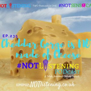 Ep.235 - Cheddar Gorge is #NOT made of Cheese! #NOTlistening