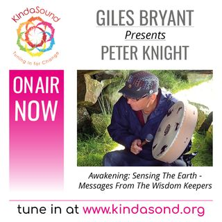 Peter Knight: Sensing The Earth - Messages From The Wisdom Keepers (Awakening Ep. 25 with Giles Bryant)