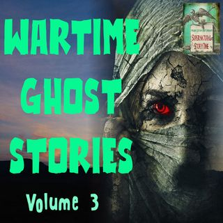 Wartime Ghost Stories | Volume 3 | Podcast E108