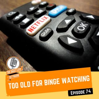 Episode 74- Too Old for Binge Watching