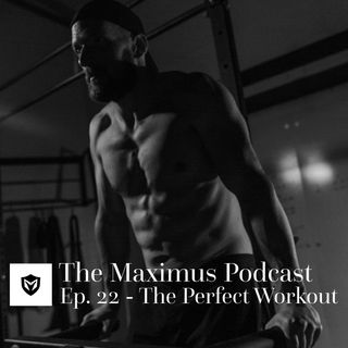 The Maximus Podcast Ep 22 - The Perfect Workout