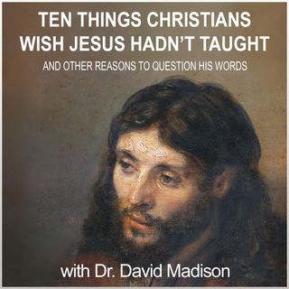 Ten Things Christians Wish Jesus Hadn't Taught (with author Dr. David Madison)
