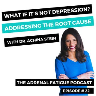#22. What If It's Not Depression? Root Cause Exploration With Dr. Achina Stein
