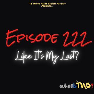 Episode 222 - Like It's My Last