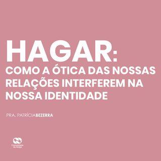 Hagar: como a ótica das  nossas relações  interferem na  nossa identidade // pra. Patrícia Bezerra