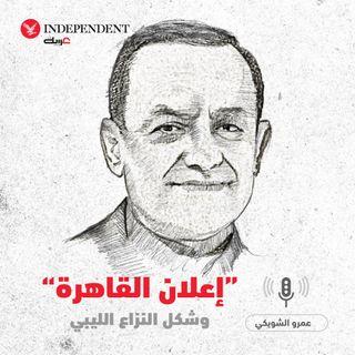 """""""إعلان القاهرة"""" وشكل النزاع الليبي - عمرو الشوبكي"""