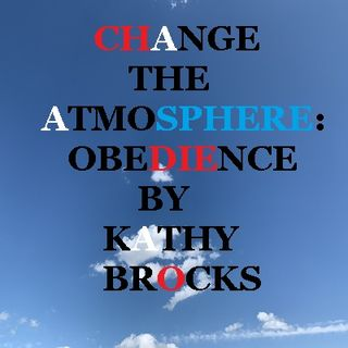 CHANGE THE ATMOSPHERE: OBEDIENCE BY KATHY BROCKS