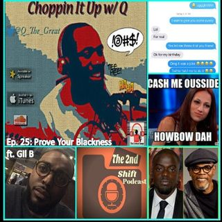 Choppin It Up w/Q: Episode: 25 Prove Your Blackness ft. Gil B from 2nd Shift Pod