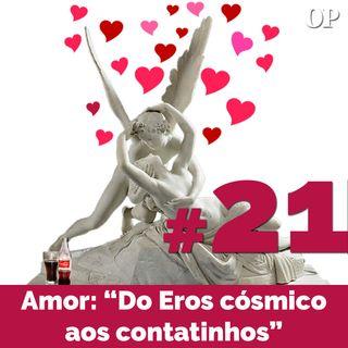 """#21 - Amor: """"Do Eros cósmico aos contatinhos"""""""