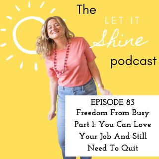 Episode 83: Freedom From Busy Part 1: You Can Love Your Job And Still Need To Quit