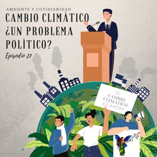 Episódio 27- Cambio Climático un Problema Político ?