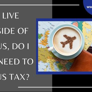 [ HTJ Podcast ] If I live outside of the US, do I still need to pay US Tax (1)