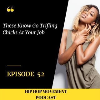 Episode 52 - These No Good Trifling Chicks At Your Job