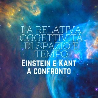 La relativa oggettività di spazio e tempo: Einstein e Kant a confronto
