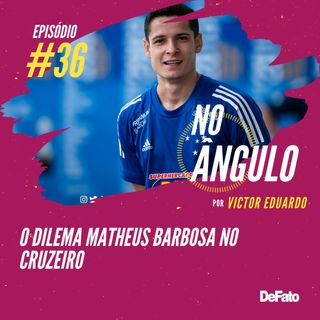 #36 - O dilema Matheus Barbosa no Cruzeiro