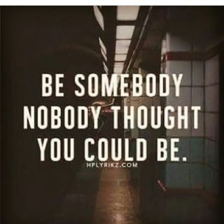 Be Somebody No One Thought You Could Be