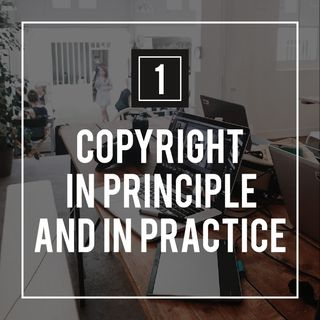 Podcast 1 - Copyright in Principle and in Practice