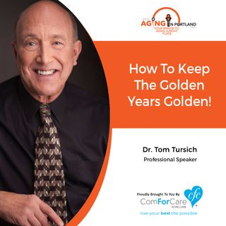 6/27/18: Dr. Tom Tursich | How To Keep The Golden Years Golden | Aging in Portland with Mark Turnbull from ComForCare Portland