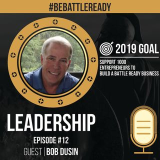 Be Battle Ready Podcast: Episode #12 - Bob Dusin (Leadership)
