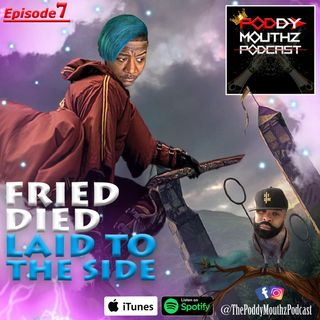 Poddy Mouthz Podcast Episode 7: Fried, Died, and Laid To The Side