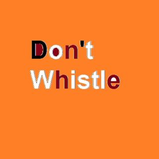 Don't whistle