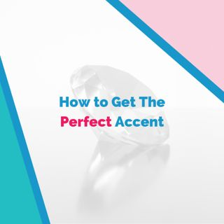 How to Get The Perfect Accent