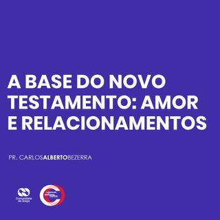 A BASE DO NOVO TESTAMENTO: AMOR E RELACIONAMENTO // pr. Carlos Alberto Bezerra