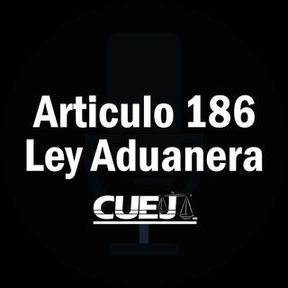 Articulo 186 Ley Aduanera México