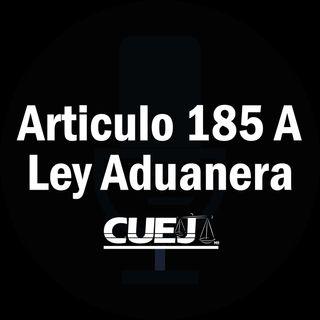 Articulo 185 A Ley Aduanera México