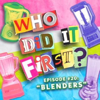 Who Did It First? - Episode 20 - Blenders