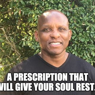 A Prescription That Will Give Your Soul Rest.