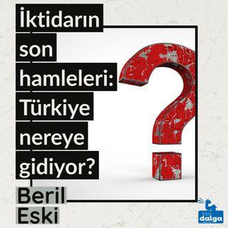 İktidarın son hamleleri: Türkiye nereye gidiyor?