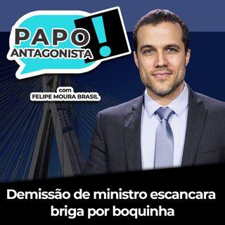 Demissão de ministro escancara briga por boquinha - Papo Antagonista com Felipe Moura Brasil e Diego Amorim