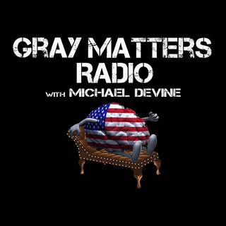 "Gray Matters Radio Episode 45: ""Don't You Dare Hope For A Recession To Spite Trump"" The Gray Matters Trump Reporter Is Tired Of This $h#t"